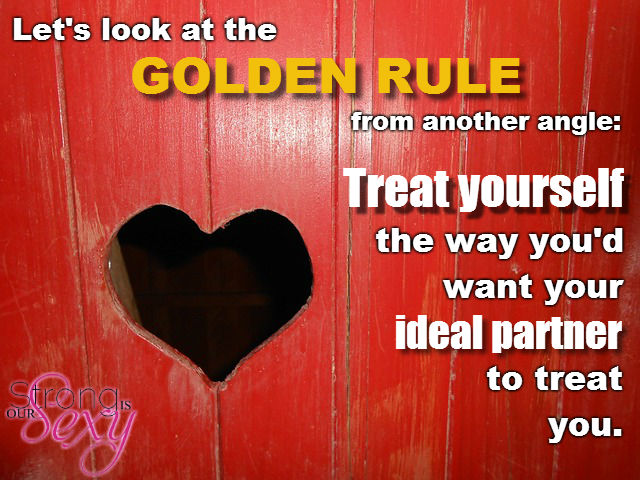 Lets look at the Golden Rule from another angle treat yourself the way you'd want your ideal partner to treat you.