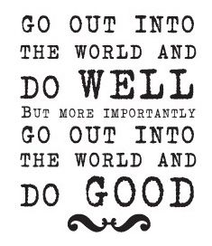 go out into the world and do well but more importantly go out into the world and do good